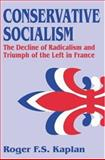 Conservative Socialism : The Decline of Radicalism and the Triumph of the Left in France, Kaplan, Roger F. S. and Kaplan, Roger, 0765801604