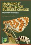 Managing IT Projects for Business Change : From Risk to Success, Morgan, Jeff and Dale, Chris, 1780171609