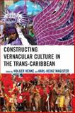Constructing Vernacular Culture in the Trans-Caribbean, Henke, Holger and Magister, Karl-Heinz, 0739121618