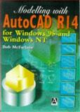 Modelling with AutoCAD R14 : For Windows 95 and Windows LT, Bob McFarlane MSc  BSc  ARCST  CEng  FIED  RCADDes  MIMechE  MBCS  FRSA, 0340731613