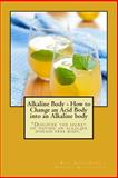 Alkaline Body - How to Change an Acid Body into an Alkaline Body, Rudy Silva, 1495231615