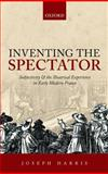 Inventing the Spectator : Subjectivity and the Theatrical Experience in Early Modern France, Harris, Joseph, 0198701616