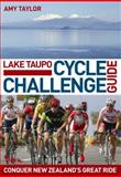 Lake Taupo Cycle Challenge Guide : Conquer New Zealand's Great Ride, Taylor, Amy, 0958291616