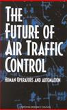 The Future of Air Traffic Control : Human Operators and Automation, Panel on Human Factors in Air Traffic Control Automation, Board on Human-Systems Integration, Division of Behavioral and Social Sciences and Education, National Research Council, 0309111617