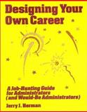 Designing Your Own Career : A Job-Hunting Guide for Administrators (and Would-Be Administrators), Herman, Jerry J., 0803961618