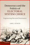 Democracy and the Politics of Electoral System Choice : Engineering Electoral Dominance, Ahmed, Amel, 1107031613