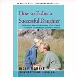 How to Father a Successful Daughter: Reassuring Advice for Fathers, Nicky L. Marone, 0595431615
