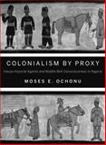 Colonialism by Proxy : Hausa Imperial Agents and Middle Belt Consciousness in Nigeria, Ochonu, Moses E., 0253011612