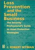 Loss Prevention and the Small Business : The Security Professional's Guide to Asset Protection Strategies, Wyman, J. Robert, 0750671629