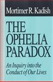 The Ophelia Paradox : An Inquiry into the Conduct of Our Lives, Kadish, Mortimer R., 1560001623