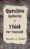 Question Authority; Think for Yourself, Beverly A. Potter and Mark James Estren, 1579511627
