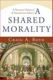 A Shared Morality : A Narrative Defense of Natural Law Ethics, Boyd, Craig A., 1587431629