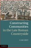 Constructing Communities in the Late Roman Countryside, Grey, Cam, 1107011620
