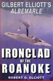 Ironclad of the Roanoke : Gilbert Elliott's Albemarle, Elliott, Robert G., 1572491620