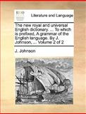 The New Royal and Universal English Dictionary to Which Is Prefixed, a Grammar of the English Language by J Johnson, J. Johnson, 1170361625