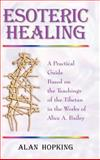 Esoteric Healing : A Practical Guide Based on the Teachings of the Tibetan in the Works of Alice A. Bailey, Hopking, Alan N., 1577331621