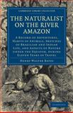 The Naturalist on the River Amazon : A Record of Adventures, Habits of Animals, Sketches of Brazilian and Indian Life, and Aspects of Nature under the Equator, during Eleven Years of Travel, Bates, Henry Walter, 1108001637