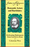 Romantic Actors and Bardolatry : Performing Shakespeare from Garrick to Kean, Woo, Celestine, 1433101637