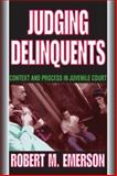 Judging Delinquents : Context and Process in Juvenile Court, Emerson, Robert M. and Emerson, Robert, 0202361632