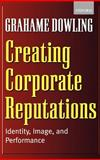 Creating Corporate Reputations : Identity, Image, and Performance, Dowling, Grahame, 0199241635