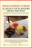 Anglo-Indian Cuisine - a Legacy of Flavours from the Past, Bridget White, 1477251634