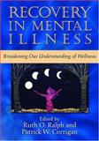 Recovery in Mental Illness : Broadening Our Understanding of Wellness, Ralph, Ruth O. and Corrigan, Patrick W., 159147163X