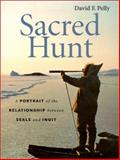 Sacred Hunt : A Portrait of the Relationship Between Seals and Inuit, Pelly, David F., 0295981644