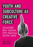Youth and Subculture as Creative Force : Creating New Spaces for Radical Youth Work, Skott-Myhre, Hans Arthur, 0802091644