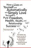 How to Live with Yourself and Automatically and Simply Love Yourself to Pure Freedom, Health, Wealth, and Relationship Success, David Cameron Gikandi, 1436371643