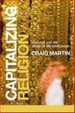 Capitalizing Religion : Ideology and the Opiate of the Bourgeoisie, Martin, Craig, 1472521641