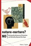 Nature-Nurture? No : Moving the Sciences of Variation and Heredity Beyond the Gaps, Taylor, Peter John, 0984921648