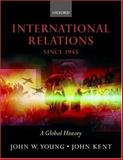International Relations since 1945 : A Global History, Young, John W. and Kent, John, 0198781644