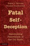 Fatal Self-Deception : Slaveholding Paternalism in the Old South, Genovese, Eugene D. and Fox-Genovese, Elizabeth, 1107011647