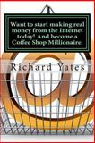 Want to Start Making Real Money Fromthe Internet Today! and Become a Coffee Shop Millionaire, Richard Yates, 1494861658