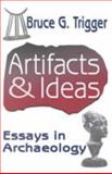 Artifacts and Ideas : Essays in Archaeology, Trigger, Bruce G. and Trigger, Bruce, 0765801655