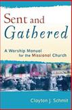 Sent and Gathered : A Worship Manual for the Missional Church, Schmit, Clayton J., 0801031656