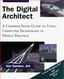 The Digital Architect : A Common-Sense Guide to Using Computer Technology in Design Practice, Sanders, Ken, 0471121657