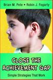 Close the Achievement Gap : Simple Strategies That Work, Pete, Brian M. and Fogarty, Robin J., 0974741655