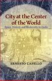 City at the Center of the World : Space, History, and Modernity in Quito, Capello, Ernesto, 0822961660