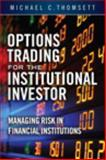 Options Trading for the Institutional Investor : Managing Risk in Financial Institutions, Thomsett, Michael C., 0133811662