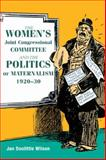 The Women's Joint Congressional Committee and the Politics of Maternalism, 1920-30, Wilson, Jan Doolittle, 0252031679