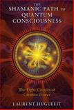 The Shamanic Path to Quantum Consciousness, Laurent Huguelit, 1591431670