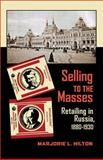 Selling to the Masses : Retailing in Russia, 1880-1930, Hilton, Marjorie L., 0822961679