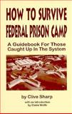 How to Survive Federal Prison Camp : A Guidebook for Those Caught up in the System, Sharp, Clive, 1559501677
