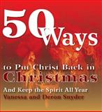 50 Ways to Put Christ Back in Christmas, Vanessa Snyder and Deron Snyder, 0931761670