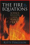 The Fire in the Equations : Science, Religion, and the Search for God, Ferguson, Kitty, 1932031677