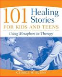 101 Healing Stories for Kids and Teens : Using Metaphors in Therapy, Burns, George W., 0471471674