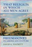 That Religion in Which All Men Agree : Freemasonry in American Culture, Hackett, David G., 0520281675