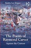 The Poetry of Raymond Carver : Against the Current, Kleppe, Sandra Lee, 1472411676