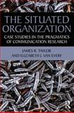 The Situated Organization : Case Studies in the Pragmatics of Communication Research, Taylor, James R. and Van Every, Elizabeth J., 0415881684